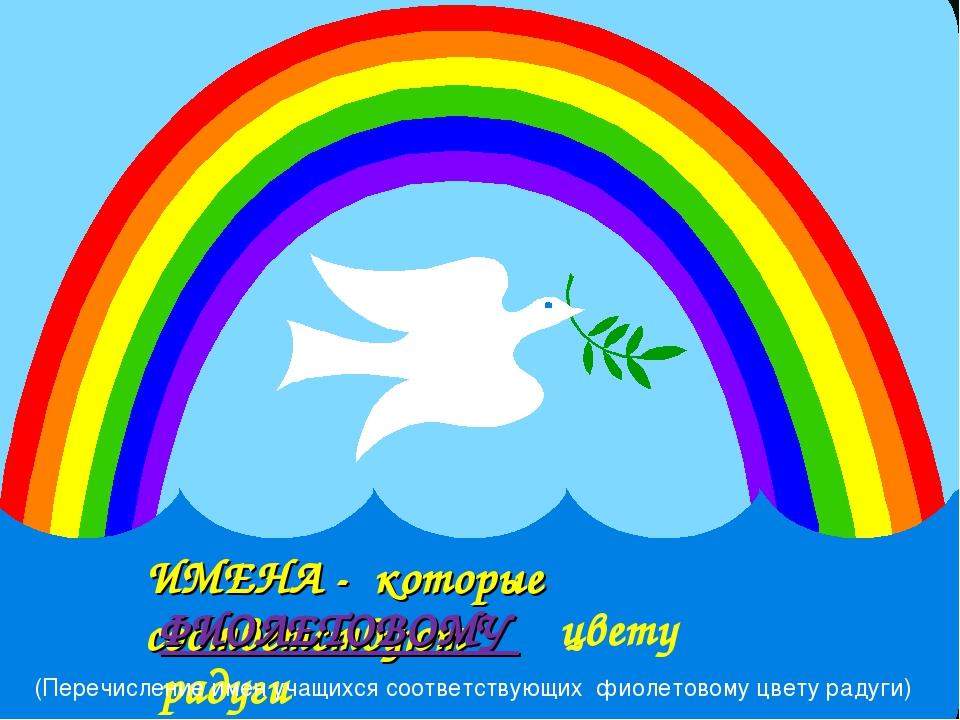 ИМЕНА - которые соответствуют ФИОЛЕТОВОМУ цвету радуги (Перечисление имен уча...