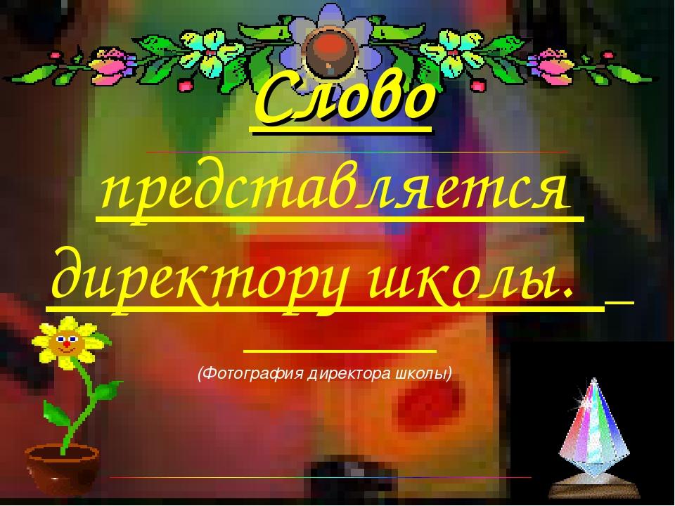 (Фотография директора школы) Слово представляется директору школы.