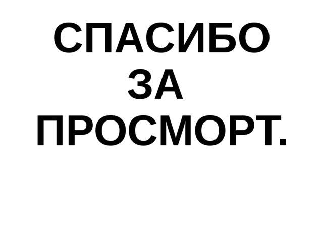 СПАСИБО ЗА ПРОСМОРТ.