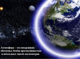 Атмосфера – это воздушная оболочка Земли протяжённостью в несколько тысяч ки