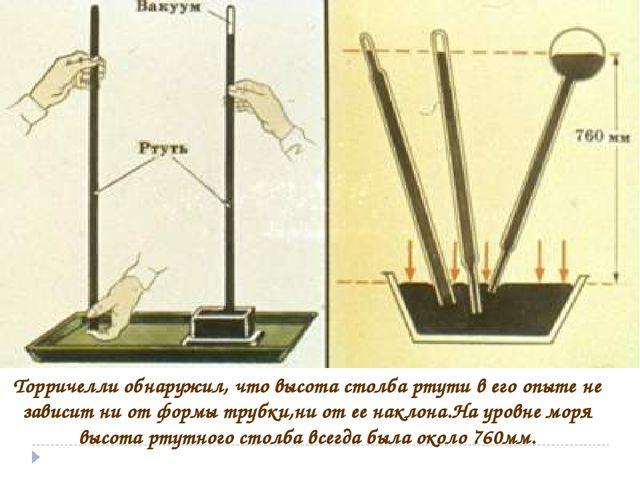 Торричелли обнаружил, что высота столба ртути в его опыте не зависит ни от фо...