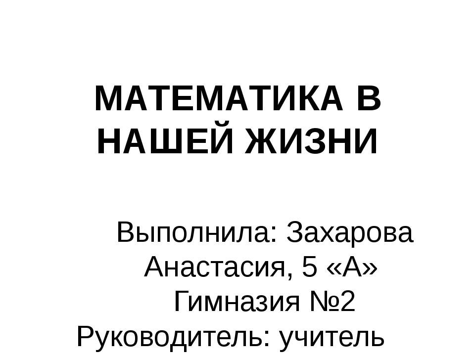 МАТЕМАТИКА В НАШЕЙ ЖИЗНИ Выполнила: Захарова Анастасия, 5 «А» Гимназия №2 Рук...