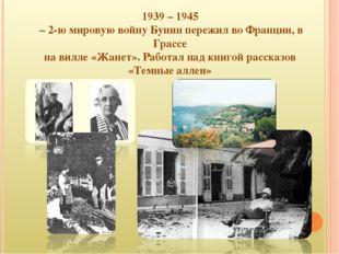 1939 – 1945 – 2-ю мировую войну Бунин пережил во Франции, в Грассе на вилле «