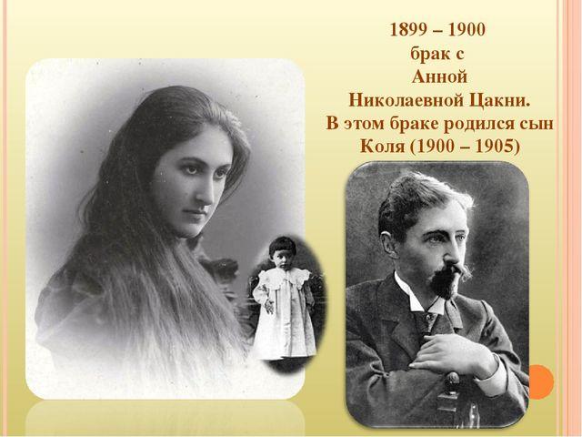 1899 – 1900 брак с Анной Николаевной Цакни. В этом браке родился сын Коля (19...