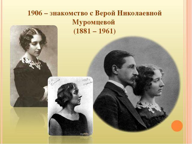1906 – знакомство с Верой Николаевной Муромцевой (1881 – 1961)