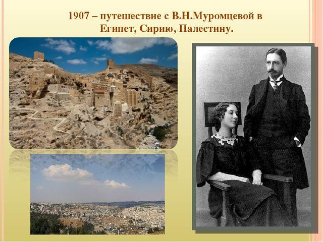 1907 – путешествие с В.Н.Муромцевой в Египет, Сирию, Палестину.