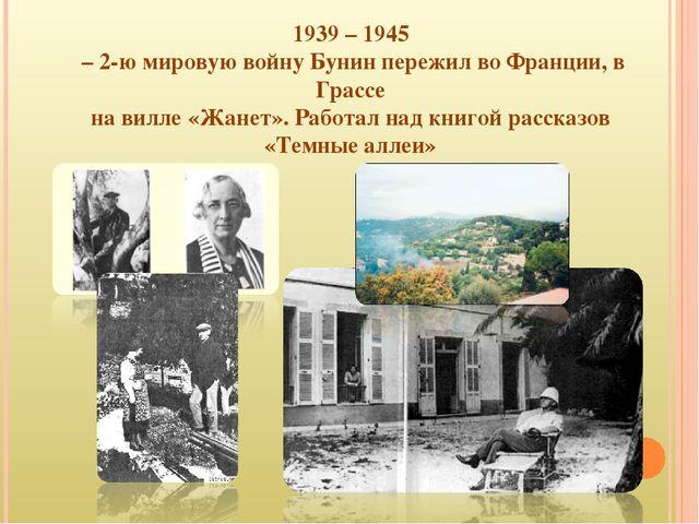 1939 – 1945 – 2-ю мировую войну Бунин пережил во Франции, в Грассе на вилле «...
