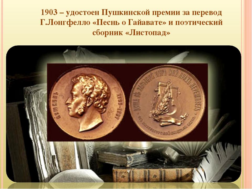1903 – удостоен Пушкинской премии за перевод Г.Лонгфелло «Песнь о Гайавате» и...