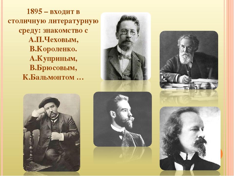 1895 – входит в столичную литературную среду: знакомство с А.П.Чеховым, В.Кор...
