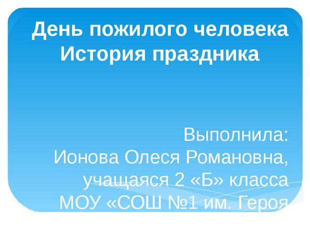 День пожилого человека История праздника Выполнила: Ионова Олеся Романовна, у...