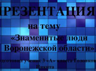 ПРЕЗЕНТАЦИЯ на тему «Знаменитые люди Воронежской области» Подготовил ученик 3