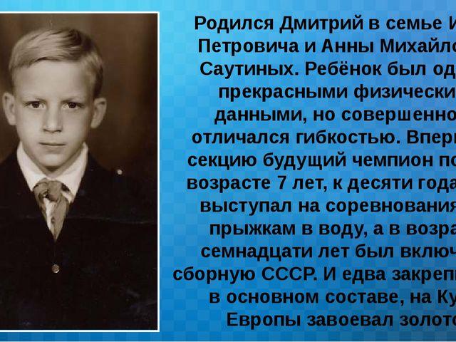 Родился Дмитрий в семье Ивана Петровича и Анны Михайловны Саутиных. Ребёнок б...