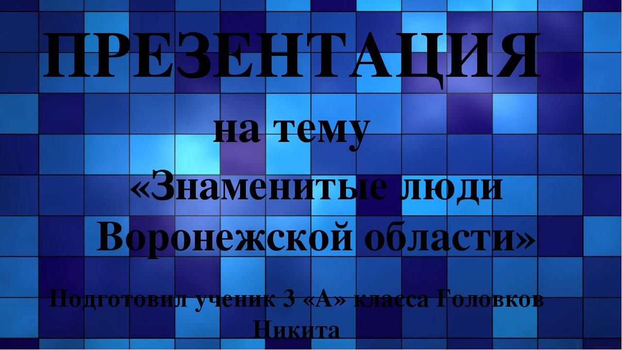 ПРЕЗЕНТАЦИЯ на тему «Знаменитые люди Воронежской области» Подготовил ученик 3...