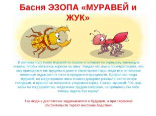 Басня ЭЗОПА «МУРАВЕЙ и ЖУК» В летнюю пору гулял муравей по пашне и собирал по