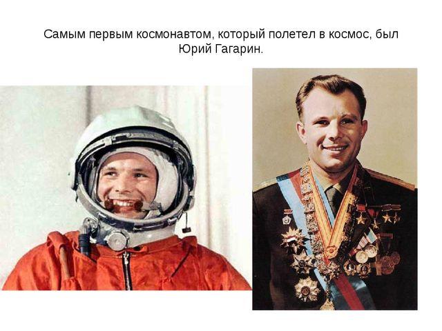 Самым первым космонавтом, который полетел в космос, был Юрий Гагарин.