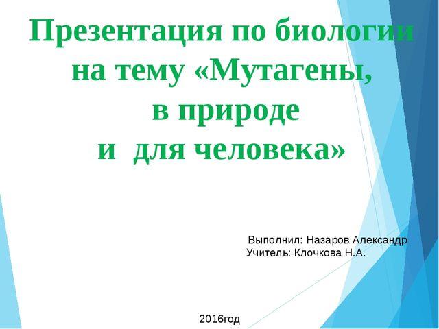 Презентация по биологии на тему «Мутагены, в природе и для человека» Выполнил...