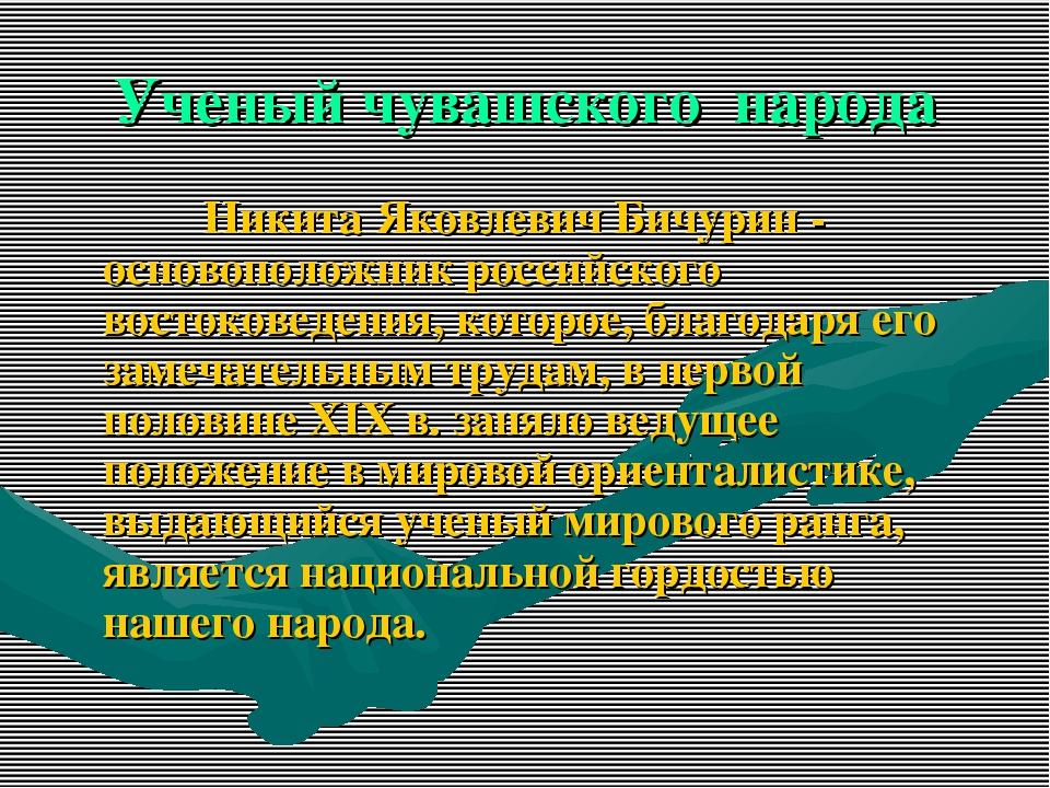 Ученый чувашского народа  Никита Яковлевич Бичурин - основоположник...