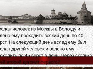 Послан человек из Москвы в Вологду и велено ему проходить всякий день по 40