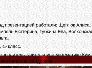 Над презентацией работали: Щеглюк Алиса, Ремпель Екатерина, Губкина Ева, Вол