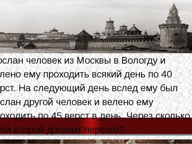 Послан человек из Москвы в Вологду и велено ему проходить всякий день по 40...