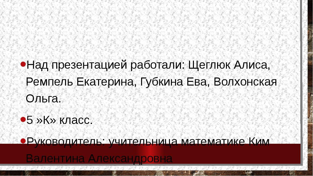 Над презентацией работали: Щеглюк Алиса, Ремпель Екатерина, Губкина Ева, Вол...