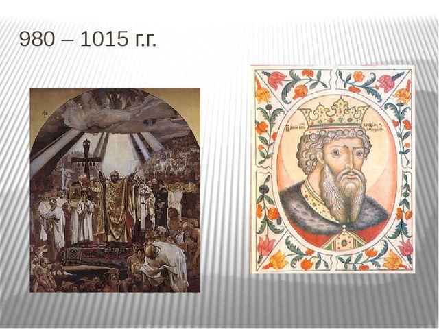 980 – 1015 г.г.