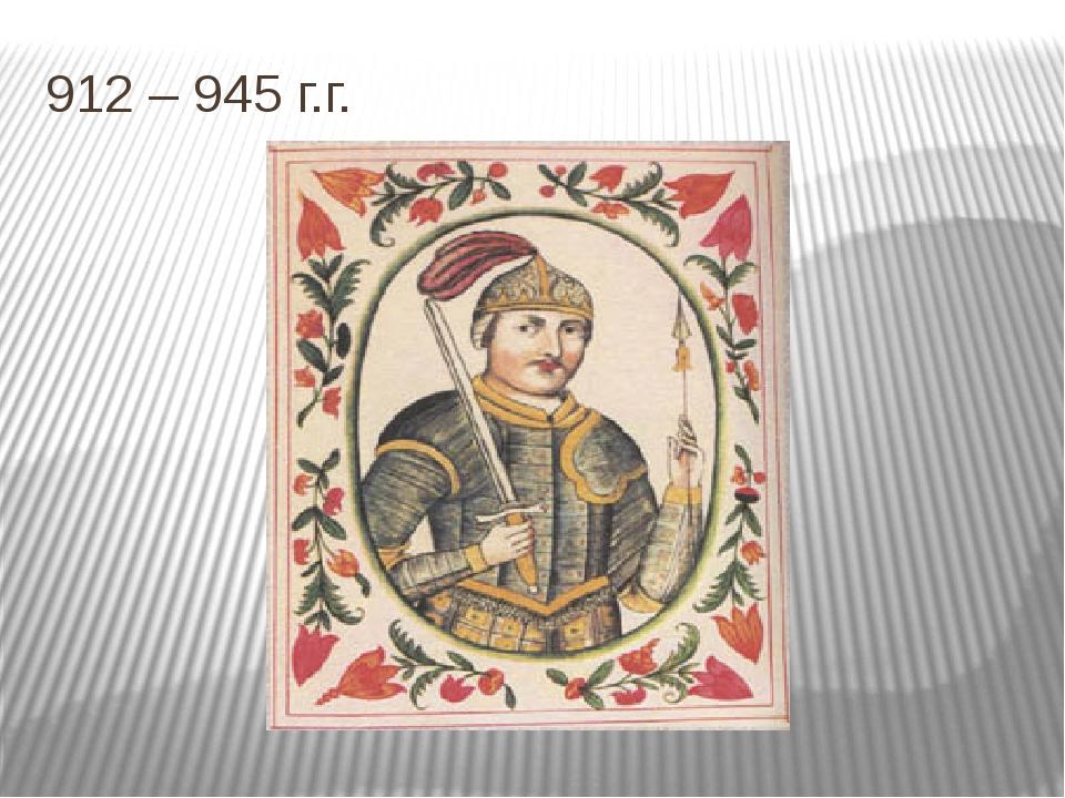 912 – 945 г.г.