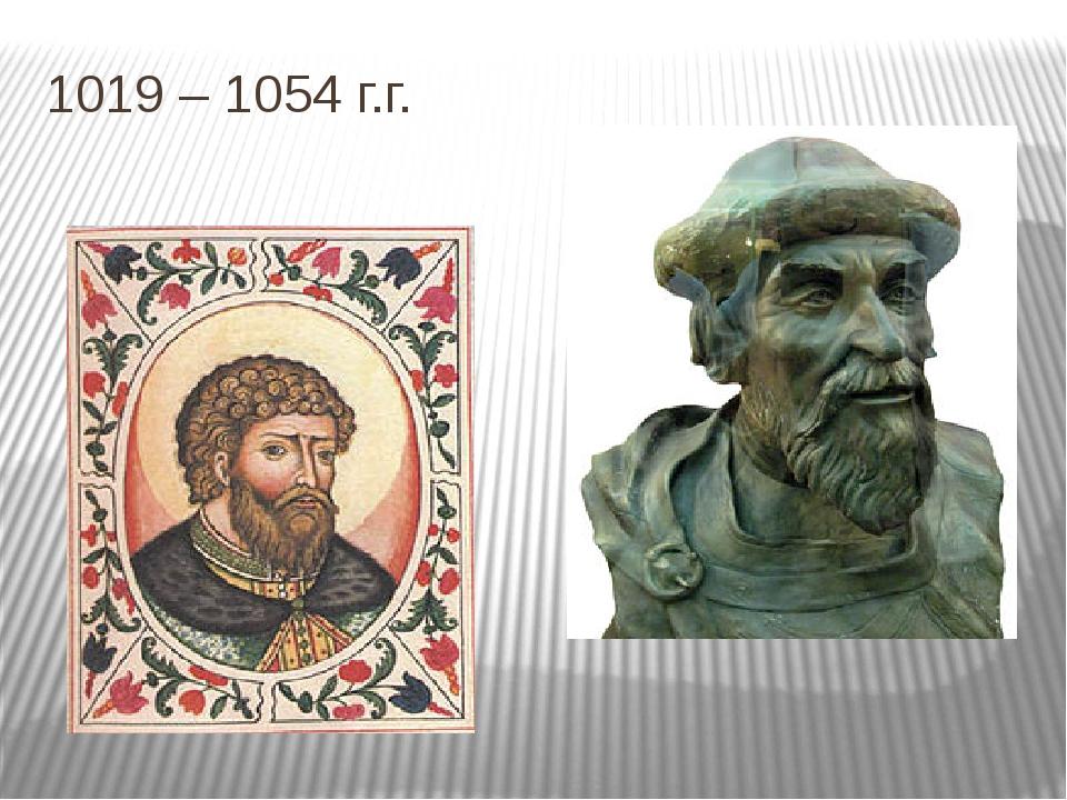 1019 – 1054 г.г.