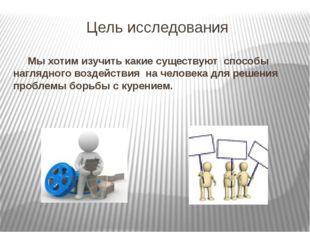 Цель исследования Мы хотим изучить какие существуют способы наглядного воздей