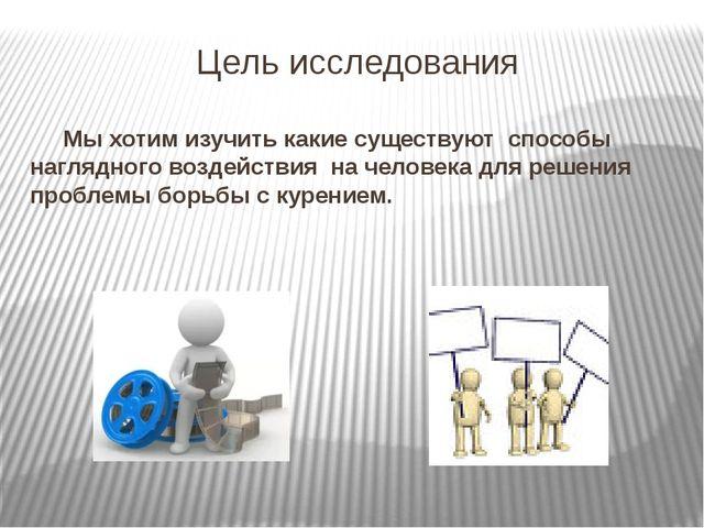 Цель исследования Мы хотим изучить какие существуют способы наглядного воздей...