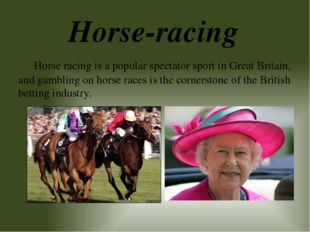 Horse-racing Horse racing is a popular spectator sport in Great Britain, and