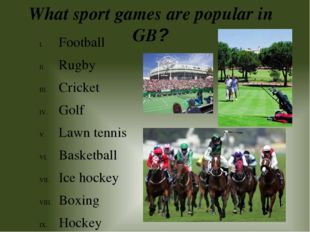 What sport games are popular in GB? Football Rugby Cricket Golf Lawn tennis B