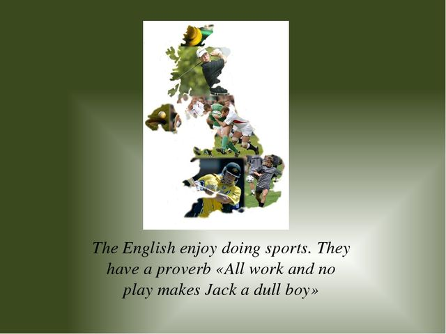 The English enjoy doing sports. They have a proverb «All work and no play mak...