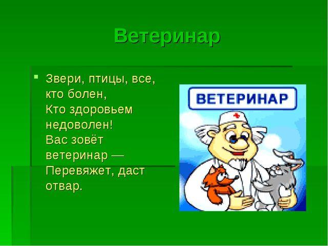 Ветеринар Звери, птицы, все, кто болен, Кто здоровьем недоволен! Вас зовёт ве...