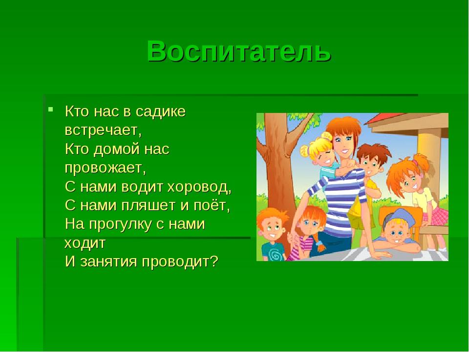 Воспитатель Кто нас в садике встречает, Кто домой нас провожает, С нами водит...