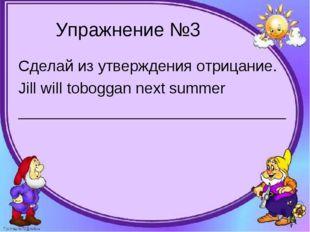 Упражнение №3 Сделай из утверждения отрицание. Jill will toboggan next summer