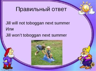 Правильный ответ Jill will not toboggan next summer Или Jill won't toboggan n