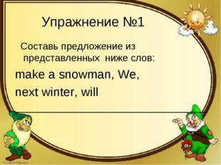 Упражнение №1 Составь предложение из представленных ниже слов: make a snowman