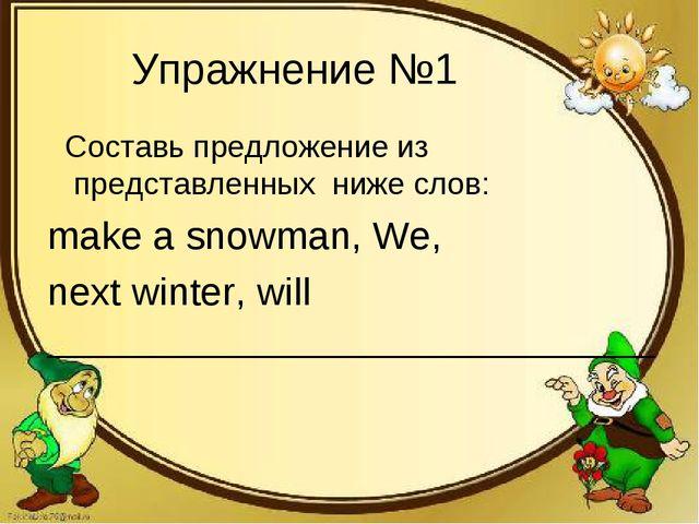 Упражнение №1 Составь предложение из представленных ниже слов: make a snowman...
