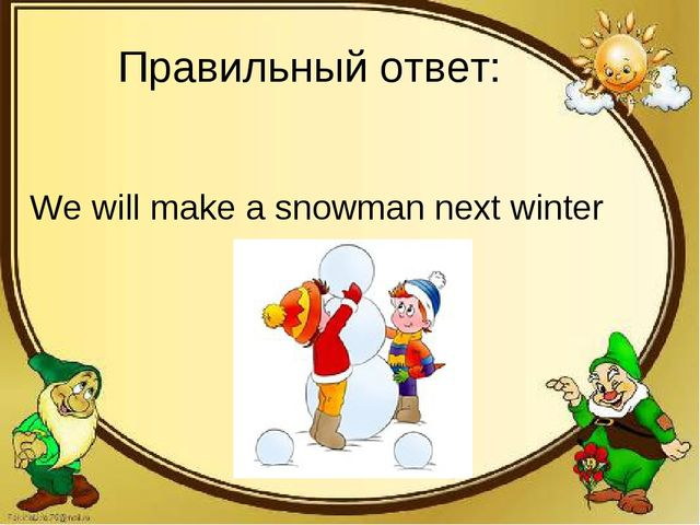 Правильный ответ: We will make a snowman next winter