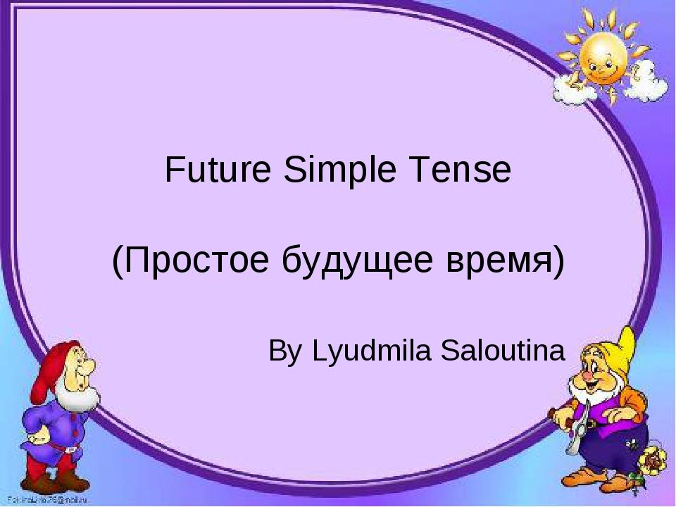 Future Simple Tense (Простое будущее время) By Lyudmila Saloutina