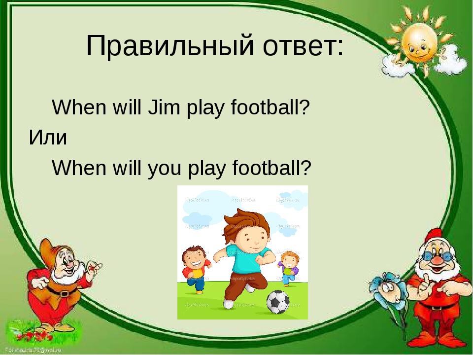 Правильный ответ: When will Jim play football? Или When will you play football?