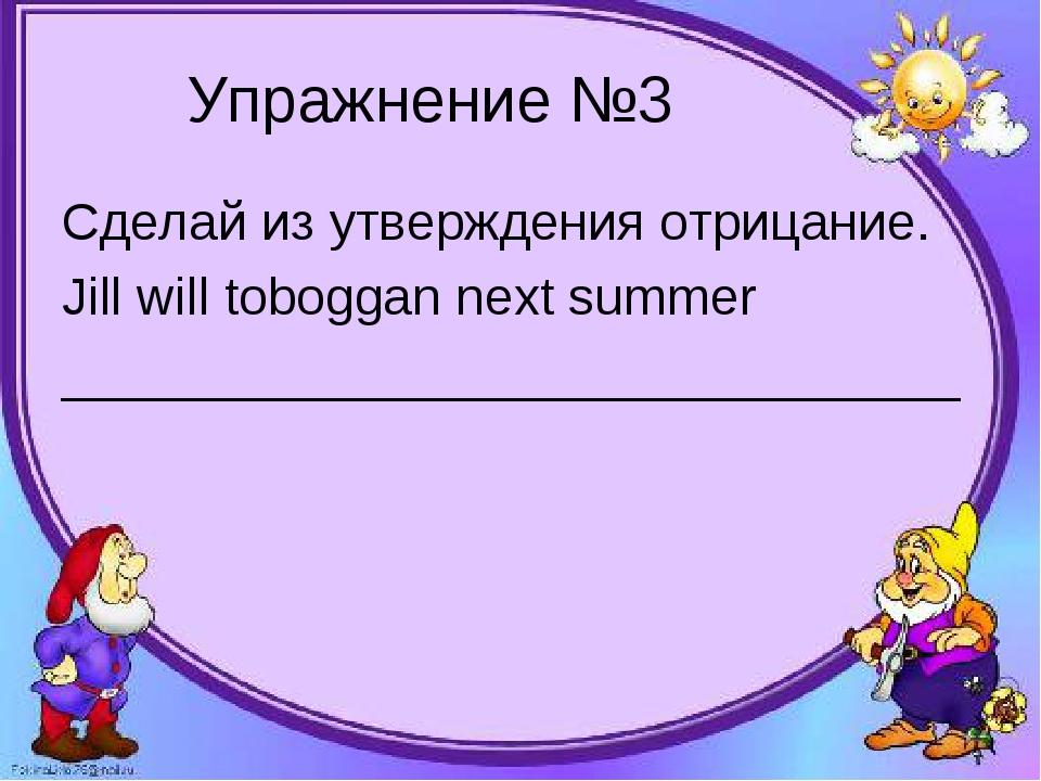 Упражнение №3 Сделай из утверждения отрицание. Jill will toboggan next summer...
