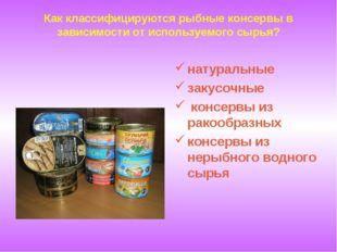 Как классифицируются рыбные консервы в зависимости от используемого сырья? на