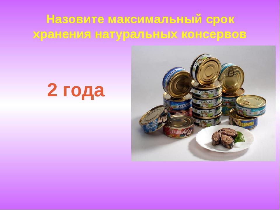 Назовите максимальный срок хранения натуральных консервов 2 года