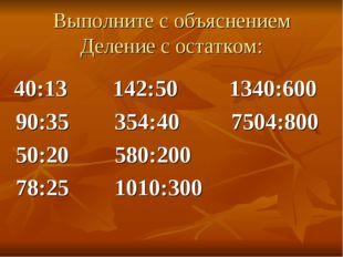Выполните с объяснением Деление с остатком: 40:13 142:50 1340:600 90:35 354:4