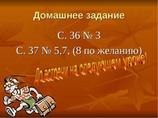 Домашнее задание С. 36 № 3 С. 37 № 5,7, (8 по желанию)