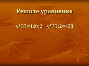 Решите уравнения х*35=420:2 х*35:2=420