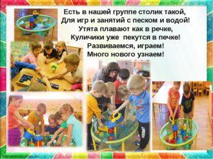 Есть в нашей группе столик такой, Для игр и занятий с песком и водой! Утята п