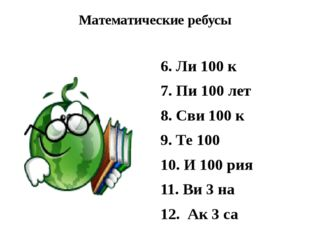 Математические ребусы 6. Ли 100 к 7. Пи 100 лет 8. Сви 100 к 9. Те 100 10. И